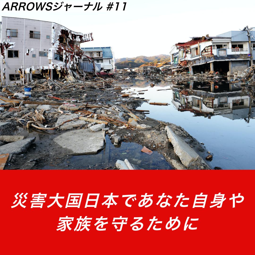 【ARROWSジャーナル #11】災害大国日本であなた自身や家族を守るために